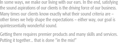 "In some ways, we make our living with our ears. In the end, satisfying the sound aspirations of our clients is the driving force of our business. Many times our clients know exactly what their sound criteria are – other times we help shape the expectations – either way, our goal is quintessentially wonderful sound.  Getting there requires premier products and many skills and services. Putting it together... that is done ""in the mix!"""